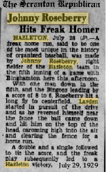 Article from the July 29, 1929 edition of The Scranton Republican, Scranton, Pa. Johnny Roseberry Hits Freak Homer/HAZLETON, July 28 (AP).- A freak home run said to be one of the most unique in the history of organized baseball, was made by Johnny Roseberry, right fielder of the Hazleton team in the fifth inning of a game with Binghamton here this afternoon./With one man down in the fifth, and the Bingoes leading by a score of 8 to 6, Roseberry hit a long fly to centerfield. Layden started in pursuit of the drive and as he reversed himself near the fence the ball came down and hit him on the top of the head caroming hig into the air and clearing the fence for a home run./A double and a single followed to tie the score and the freak play subsequently led to a Hxleton victory, 10 to 9.
