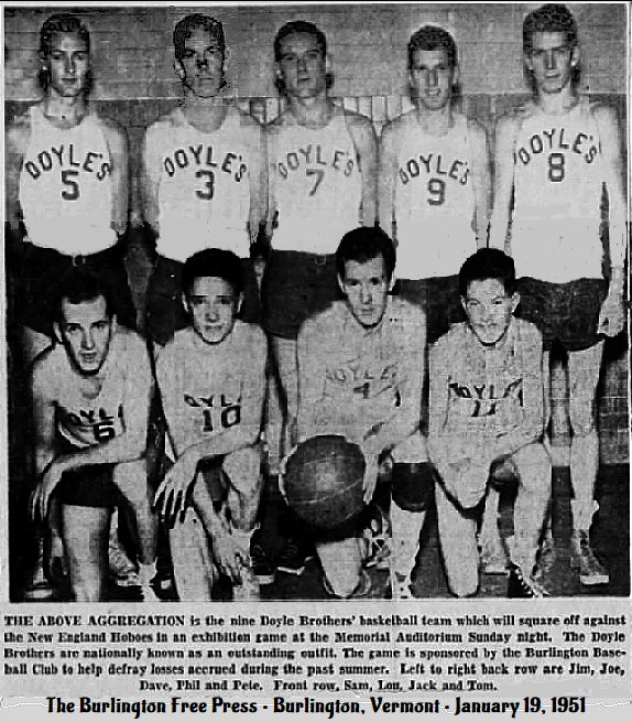Team picture of the Doyle Brothers basketball team out of Salem, Massachusetts, from The Burlington Free Press, Burlington, Vermont, January 16, 1951. Reads: THE ABOVE AF+GGREGATION is the nine Doyle Brothers' basketball team which willl square off against the New England Hoboes in an exhibition game at the Memorial Auditorium Sunday night.  The Doyle Brothers are nationally known as an outstanding outfit.  The game is sponsored by the Burlington Baseball club to help defray losses accrued during the past summer. Left to right back row are Jim (#5), Joe (#3), Dave (#7), Phil (#9) and Pete (#8). Front row, Sam (#6), Lou (#10), Jack (#4) nd Tom (#11).
