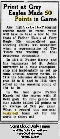 Article titled 'Priest at Grey Eagles Made 50 Points in Game' from The Saint Cloud Daily Times and Daily Journal-Press, Saint Cloud, Minnesota, February 27, 1937. 'Any high basketball scoring records made in recent years will have to take a bow to the feats of Father Karels of Grey Eagle.  His unparalleled past shooting ability was unearthed when a representative of The Times was working in that prosperous community/ In 1914-15 Father Karels and his teammates led St. Johns University to a state championship and incidentally he set up some unusual scoring marks.  In 1914 the Johnnies defeated Melrose 92 to 5 and in 1915 they rolled up the amazing count of 138 to 10./ In the last game Father Karels led the scorers with 25 field goals.  In nine games this star athlete tallied 219 points or an average of 24 and a third [points] per game.  What a record this one-man basketball team set for the world to shoot at!