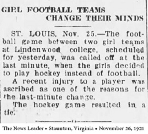 Article from The News Leadeer, Staunton, Virginia, November 26, 1921, titled GIRL FOOTBALL TEAMS CHANGE THEIR MINDS/ST. LOUIS, Nov. 25--The football game between two girl teams at Lindenwood college , scheduled for yesterday, was called off at the last minute, when the girls decided to play hockey instead of football./A recent injury to a player was ascribed as one of the reasons for the last-minute change./The hockey game resulted in a tie.